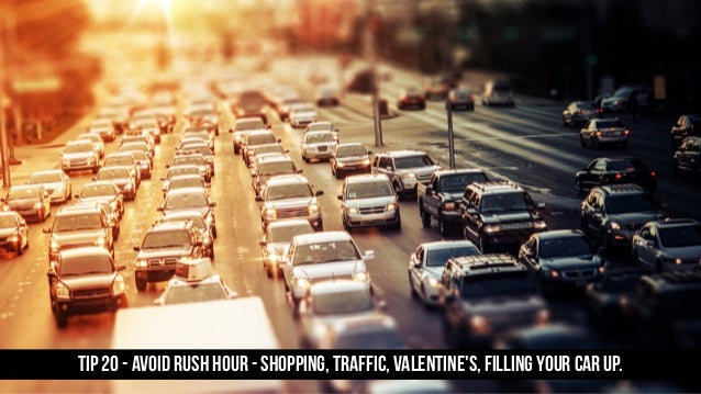 TIP 20 - Avoid rush hour - shopping, traffic, Valentine's, filling your car up.