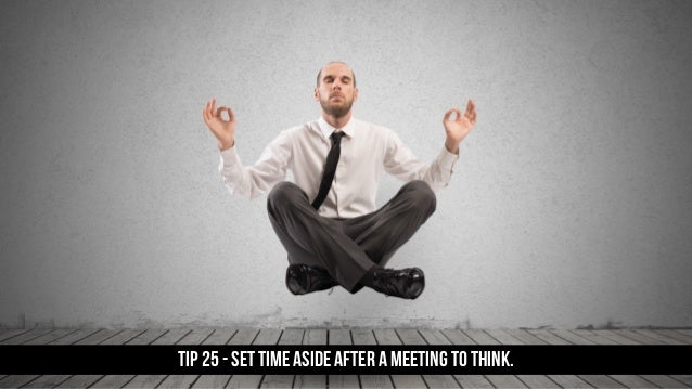 TIP 25 - Set time aside after a meeting to think.