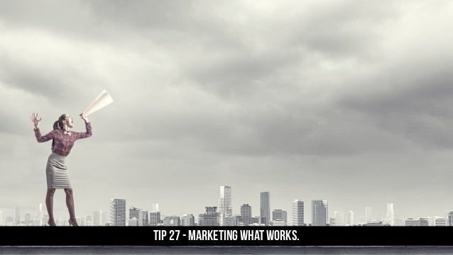 TIP 27 - Marketing what works.