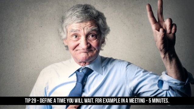 TIP 29 - Define a time you will wait. For example in a meeting - 5 minutes.