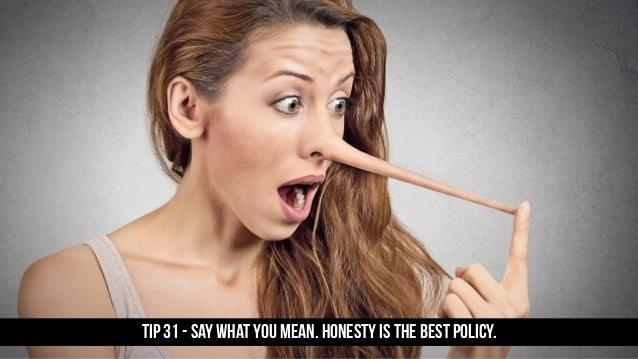 TIP 31 - Say what you mean. Honesty is the best policy.