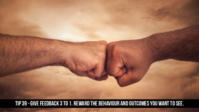 TIP 39 - Give feedback 3 to 1. Reward the behaviour and outcomes you want to see.