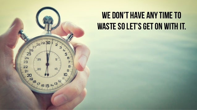 WE DON'T HAVE ANY TIME TO WASTE SO LET'S GET ON WITH IT.