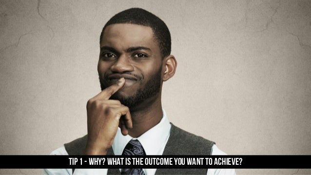 TIP 1 - WHY? What is the outcome you want to achieve?