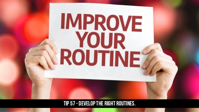 TIP 57 - Develop the right routines.