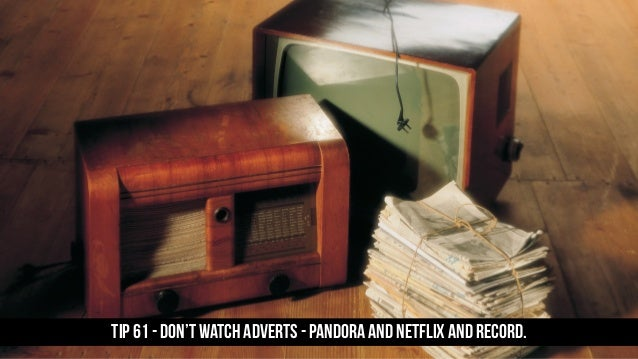 TIP 61 - Don't watch adverts - pandora and Netflix and record.