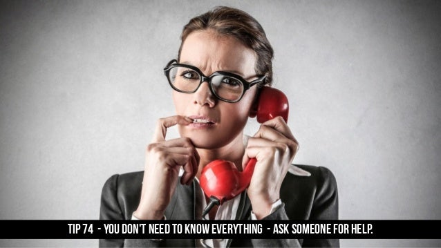 TIP 74 - You don't need to know everything - ask someone for help.