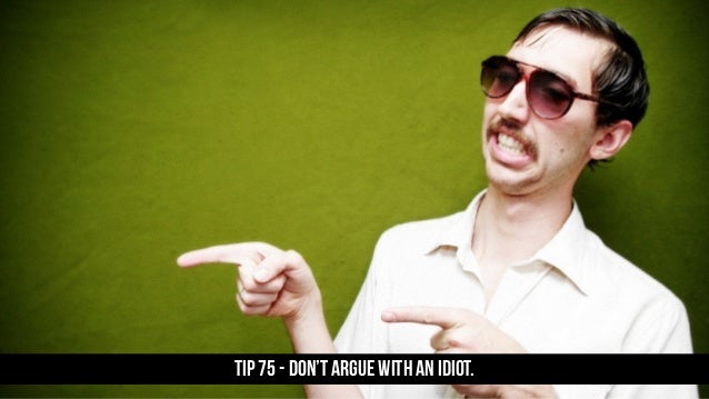TIP 75 - Don't argue with an idiot.