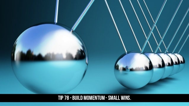 TIP 78 - Build momentum - small wins.