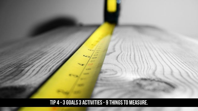 TIP 4 - 3 goals 3 activities - 9 things to measure.