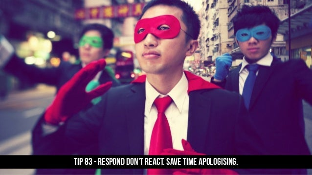 TIP 83 - Respond don't react. Save time apologising.