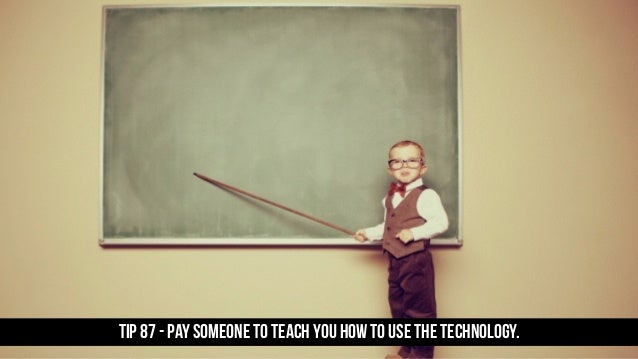 TIP 87 - Pay someone to teach you how to use the technology.