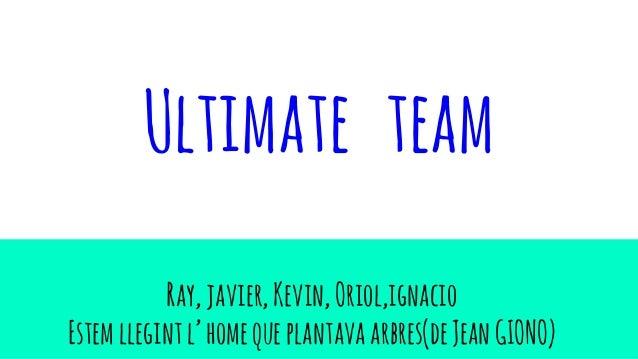 Ultimate team Ray,javier,Kevin,Oriol,ignacio Estemllegintl'homequeplantavaarbres(deJeanGIONO)