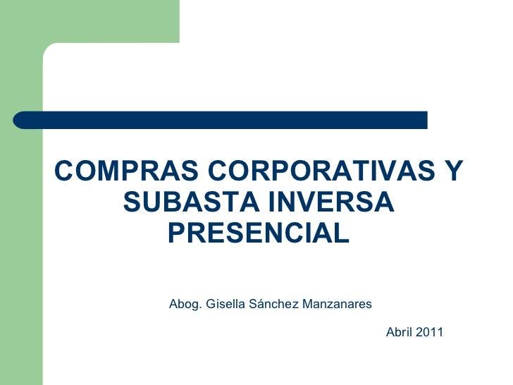 COMPRAS CORPORATIVAS Y SUBASTA INVERSA PRESENCIAL Abog. Gisella Sánchez Manzanares   Abril 2011