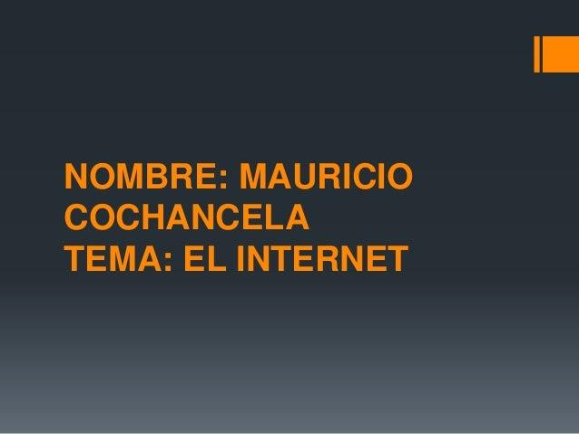 NOMBRE: MAURICIO COCHANCELA TEMA: EL INTERNET