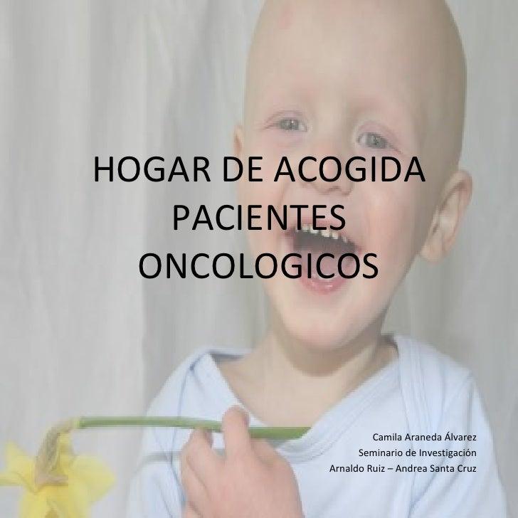 HOGAR DE ACOGIDA PACIENTES ONCOLOGICOS Camila Araneda Álvarez Seminario de Investigación Arnaldo Ruiz – Andrea Santa Cruz