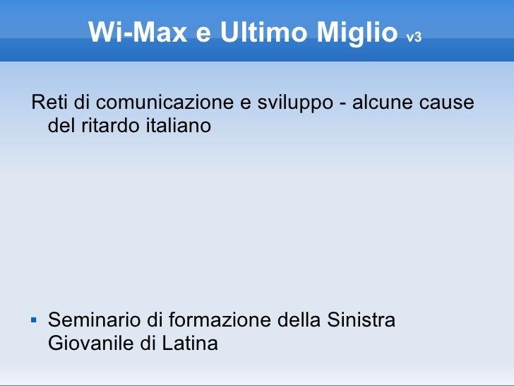 Wi-Max e Ultimo Miglio  v3 <ul><li>Reti di comunicazione e sviluppo - alcune cause del ritardo italiano </li></ul><ul><li>...