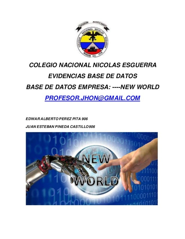 COLEGIO NACIONAL NICOLAS ESGUERRA EVIDENCIAS BASE DE DATOS BASE DE DATOS EMPRESA: ----NEW WORLD PROFESOR.JHON@GMAIL.COM ED...