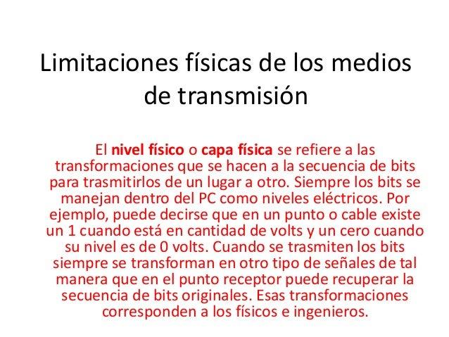 Limitaciones físicas de los medios  de transmisión  El nivel físico o capa física se refiere a las  transformaciones que s...