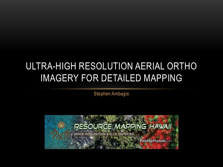 ULTRA-HIGH RESOLUTION AERIAL ORTHO   IMAGERY FOR DETAILED MAPPING             Stephen Ambagis