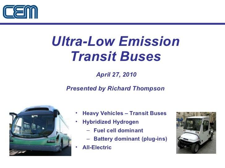 Ultra-Low Emission Transit Buses  April 27, 2010 Presented by Richard Thompson <ul><li>Heavy Vehicles – Transit Buses </li...