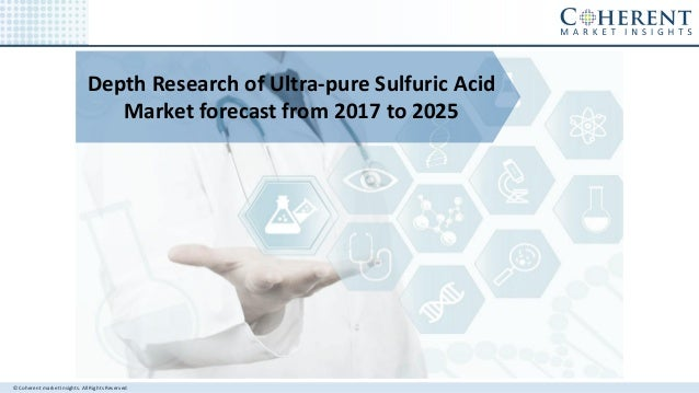 © Coherent market Insights. All Rights Reserved Depth Research of Ultra-pure Sulfuric Acid Market forecast from 2017 to 20...