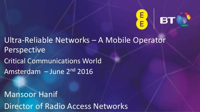 1 Ultra-Reliable Networks – A Mobile Operator Perspective Critical Communications World Amsterdam – June 2nd 2016 Mansoor ...