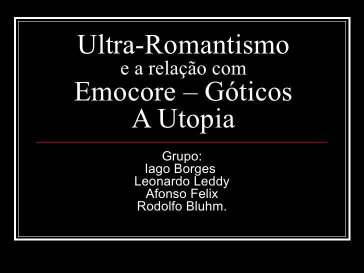 Ultra-Romantismo  e a relação com Emocore – Góticos A Utopia Grupo: Iago Borges  Leonardo Leddy Afonso Felix Rodolfo Bluhm.