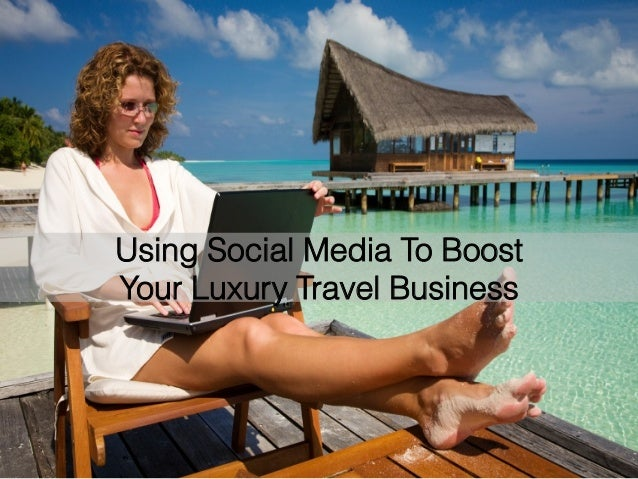 Using Social Media To Boost Your Luxury Travel Business