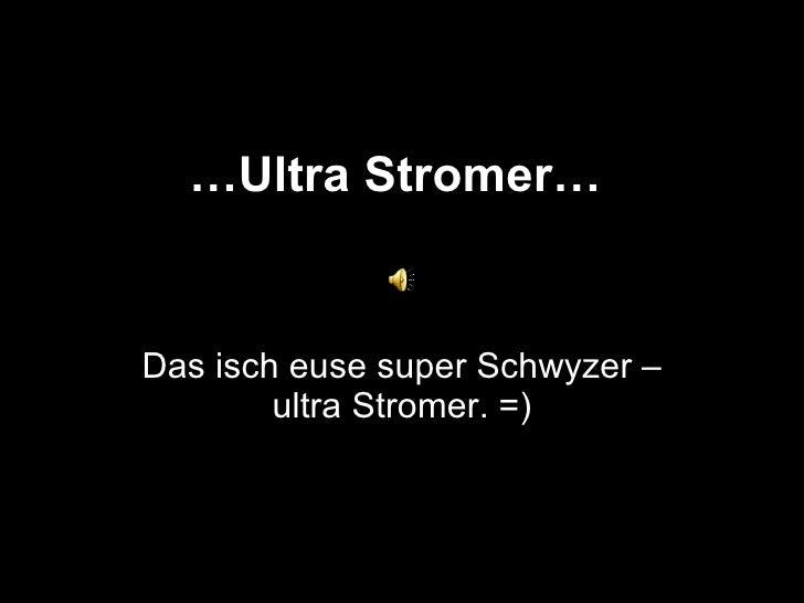 … Ultra Stromer… Das isch euse super Schwyzer – ultra Stromer. =)