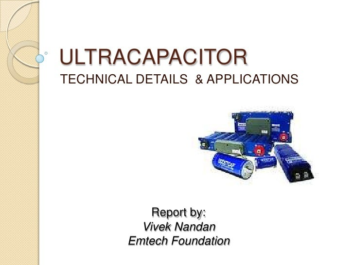 ULTRACAPACITOR<br />TECHNICAL DETAILS  & APPLICATIONS<br />Report by:<br />VivekNandan<br />Emtech Foundation<br />
