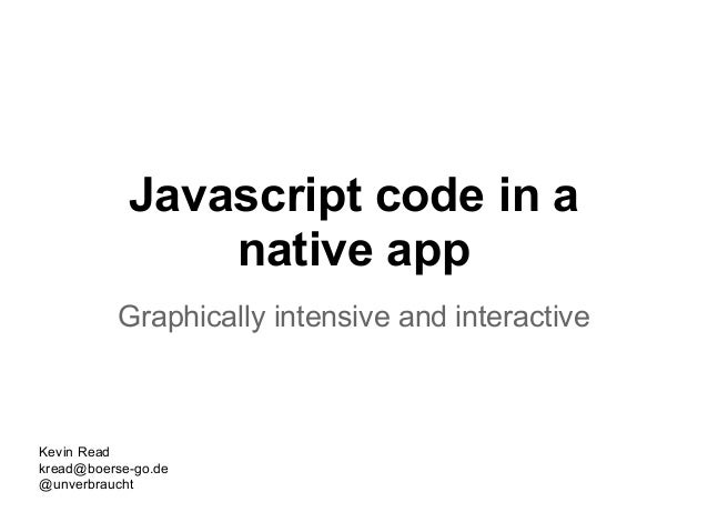 Javascript code in anative appGraphically intensive and interactiveKevin Readkread@boerse-go.de@unverbraucht