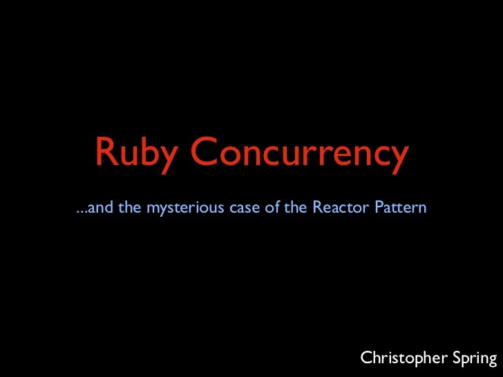 Ruby Concurrency...and the mysterious case of the Reactor Pattern                                       Christopher Spring