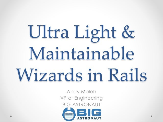 Ultra Light & Maintainable Wizards in Rails Andy Maleh VP of Engineering BIG ASTRONAUT