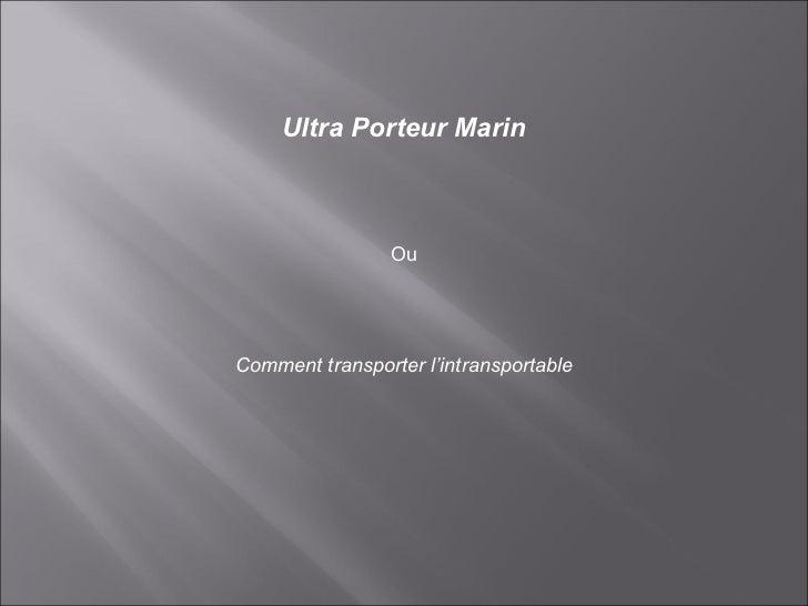 Ultra Porteur Marin Ou Comment transporter l'intransportable