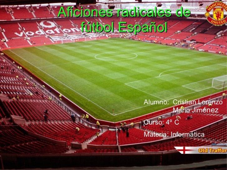 Alumno:  Cristian Lorenzo Mario Jim énez Materia: Informática Curso: 4º C Aficiones radicales de fútbol Español