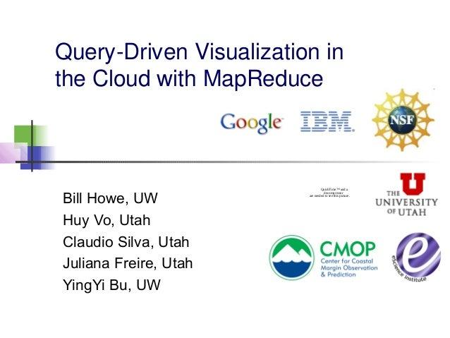 Query-Driven Visualization in the Cloud with MapReduce Bill Howe, UW Huy Vo, Utah Claudio Silva, Utah Juliana Freire, Utah...