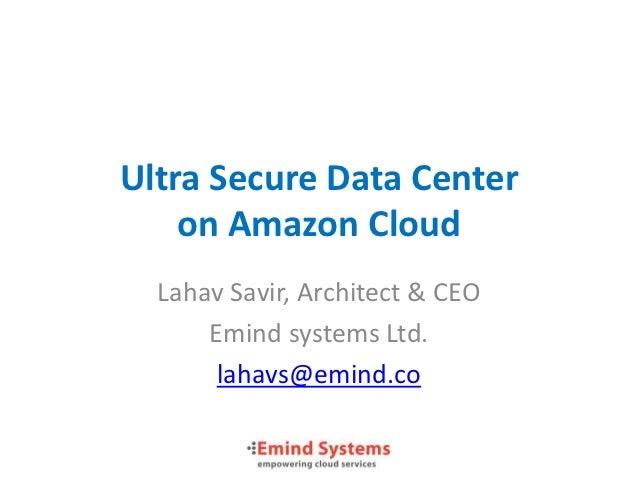 Ultra Secure Data Center    on Amazon Cloud  Lahav Savir, Architect & CEO      Emind systems Ltd.       lahavs@emind.co
