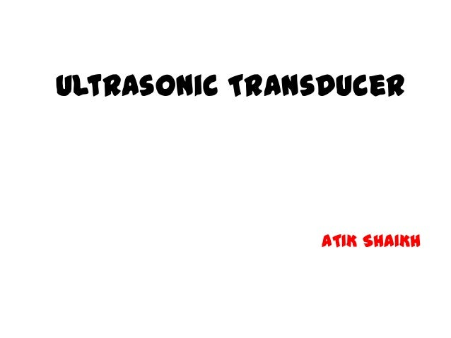 Ultrasonic Transducer  ATIK SHAIKH  M.Sc. (ELECTRONICS) (DOES-PC)