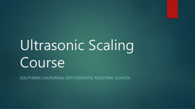 Ultrasonic Scaling Course SOUTHERN CALIFORNIA ORTHODONTIC ASSISTING SCHOOL