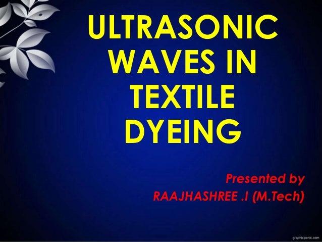ULTRASONIC WAVES IN TEXTILE DYEING Presented by RAAJHASHREE .I (M.Tech)