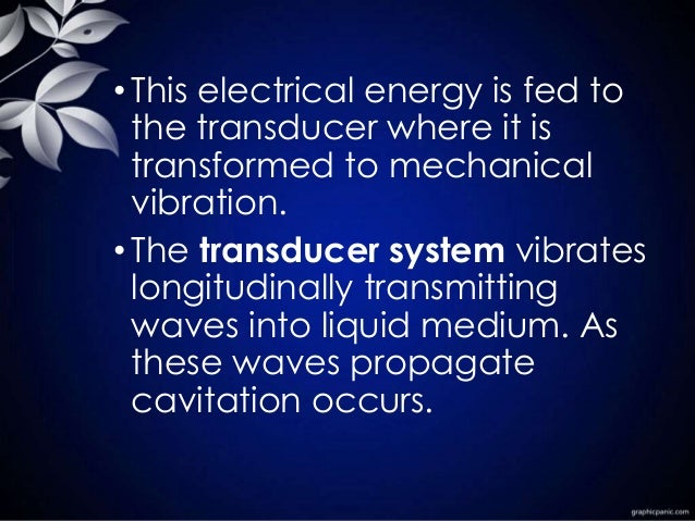 •This electrical energy is fed to the transducer where it is transformed to mechanical vibration. •The transducer system v...