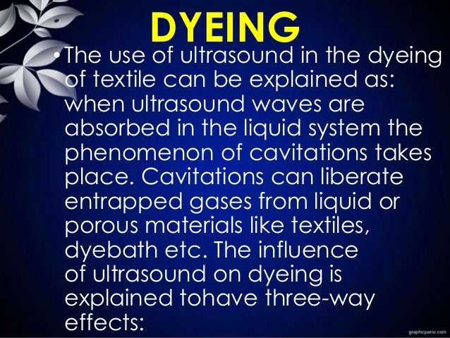 DYEING •The use of ultrasound in the dyeing of textile can be explained as: when ultrasound waves are absorbed in the liqu...