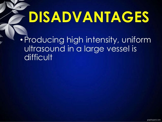 DISADVANTAGES •Producing high intensity, uniform ultrasound in a large vessel is difficult