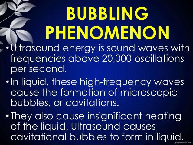 BUBBLING PHENOMENON •Ultrasound energy is sound waves with frequencies above 20,000 oscillations per second. •In liquid, t...