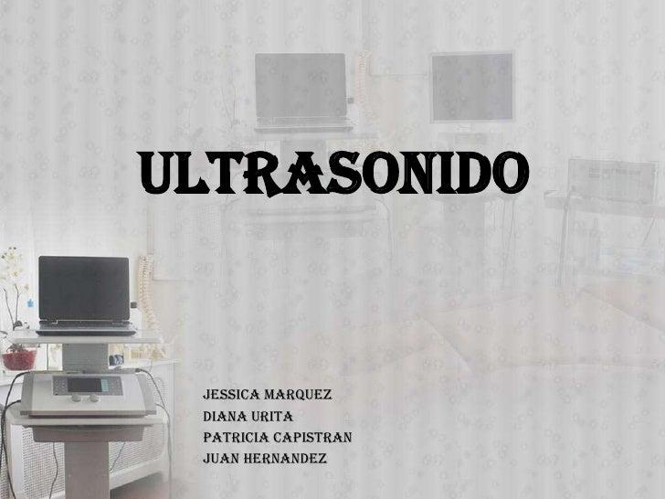 ULTRASONIDO Jessica Marquez Diana Urita Patricia Capistran Juan Hernandez