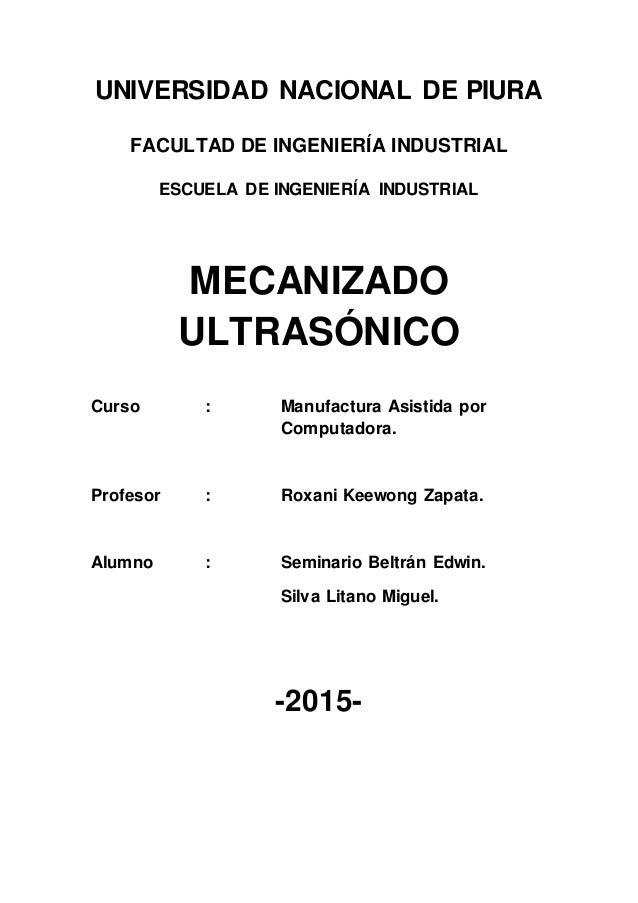 UNIVERSIDAD NACIONAL DE PIURA FACULTAD DE INGENIERÍA INDUSTRIAL ESCUELA DE INGENIERÍA INDUSTRIAL MECANIZADO ULTRASÓNICO Cu...