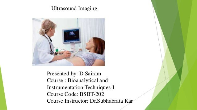 Ultrasound Imaging Presented by: D.Sairam Course : Bioanalytical and Instrumentation Techniques-I Course Code: BSBT-202 Co...