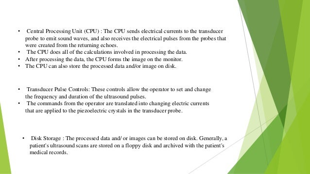 • Central Processing Unit (CPU) : The CPU sends electrical currents to the transducer probe to emit sound waves, and also ...