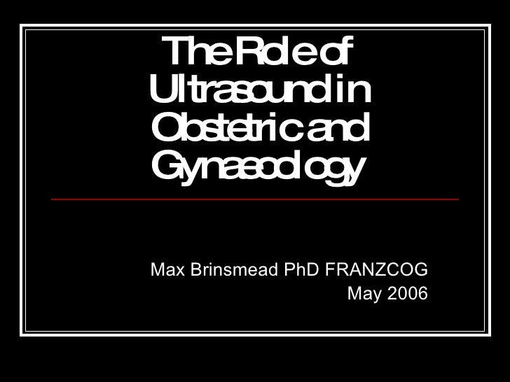 The Role of Ultrasound in Obstetric and Gynaecology Max Brinsmead PhD FRANZCOG May 2006